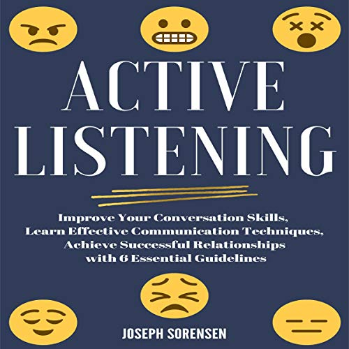 Active Listening: Improve Your Conversation Skills, Learn Effective Comunication Techniques: Achieve Successful Relations...