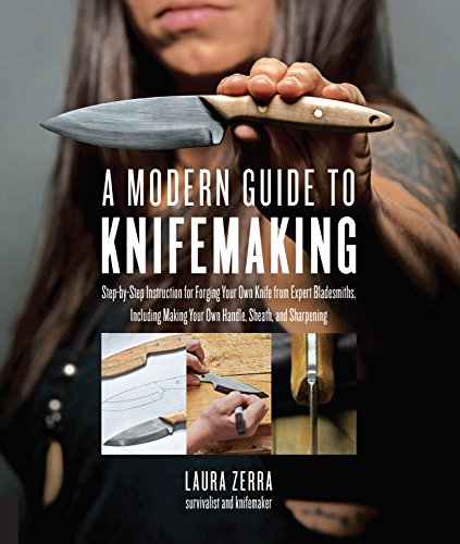 A Modern Guide to Knifemaking: Step-by-step instruction for forging your own knife from expert bladesmiths, including making your own handle, sheath and sharpening (English Edition)