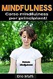 Mindfulness: Corso mindfulness per principianti: Apprendi a praticare la mindfulness e ritrova la gioia e la pace mentale, con una pratica di soli 10 minuti al giorno