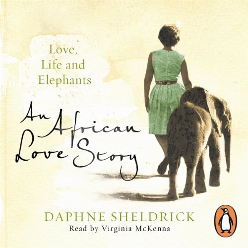 An African Love Story     Love, Life and Elephants              By:                                                                                                                                 Daphne Sheldrick                               Narrated by:                                                                                                                                 Virginia McKenna                      Length: 14 hrs and 45 mins     82 ratings     Overall 4.7