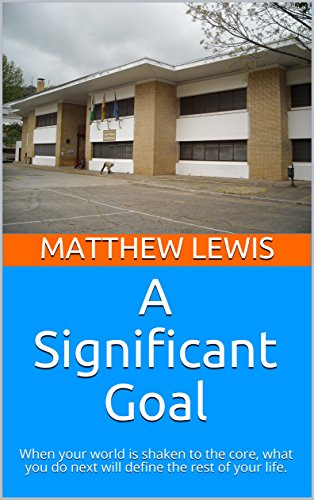 Download A Significant Goal: When your world is shaken to the core, what you do next will define the rest of your life. (English Edition) B076MJ1Z49