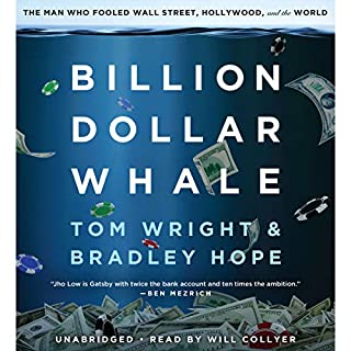 Billion Dollar Whale                   Written by:                                                                                                                                 Bradley Hope,                                                                                        Tom Wright                               Narrated by:                                                                                                                                 Will Collyer                      Length: 12 hrs and 26 mins     90 ratings     Overall 4.6
