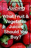 Juicing (What Fruit and Vegetable Juicer Should You Buy? Book 1)