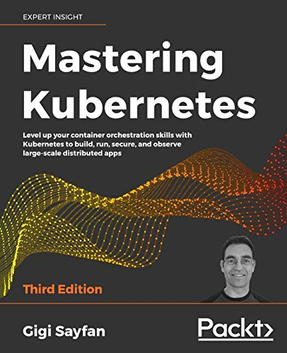 Mastering Kubernetes - Third Edition: Level up your container orchestration skills with Kubernetes to build, run, secure, and observe large scale distributed apps