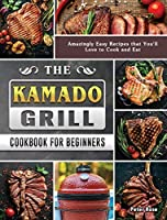 The Kamado Grill Cookbook For Beginners: Amazingly Easy Recipes that You'll Love to Cook and Eat