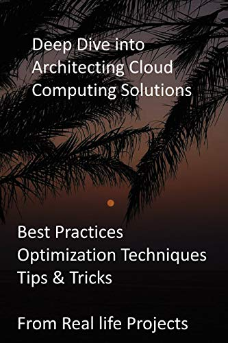 Deep Dive into Architecting Cloud Computing Solutions: Best Practices, Optimization Techniques, Tips & Tricks from Real life Projects (English Edition)