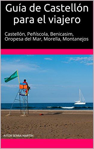 Guía de Castellón para el viajero: Castellón, Peñíscola, Benicasim, Oropesa del Mar, Morella, Montanejos