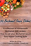 50 Bechamel Sauce Dishes: A collection of Homemade Bechamel dish recipes How to eat your Bechamel Sauce Easy Home Cooking Style (50 recipes Book 4) (English Edition)