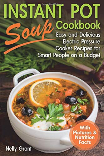Instant Pot Soup Cookbook: Easy and Delicious Electric Pressure Cooker Recipes for Smart People on a Budget (Instant Pot Recipes)