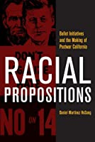 Racial Propositions: Ballot Initiatives and the Making of Postwar California (American Crossroads)