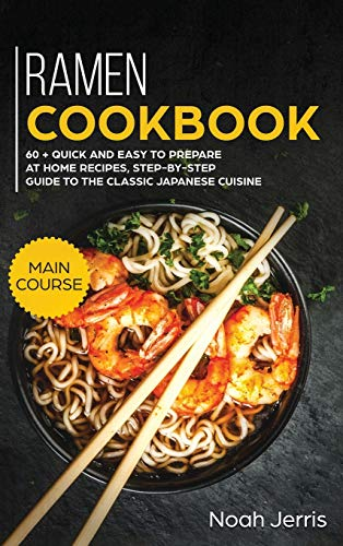 Ramen Cookbook: MAIN COURSE - 60 + Quick and Easy to Prepare at Home Recipes, Step-By-step Guide to the Classic Japanese Cuisine