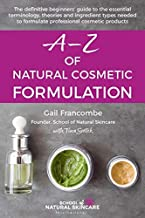 A-Z of Natural Cosmetic Formulation: The definitive beginners' guide to the essential terminology, theories and ingredient...