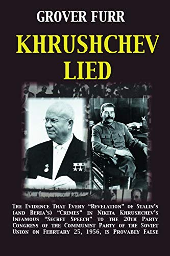 Khrushchev Lied: The Evidence That Every Revelation of Stalin's (and Beria's) Crimes in Nikita Khrushchev's Infamous Secret Speech to the 20th Party ... is Provably False by Grover Furr (2011-05-03)