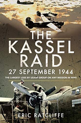 The Kassel Raid, 27 September 1944: The Largest Loss by USAAF Group on any Mission in WWII (English Edition)
