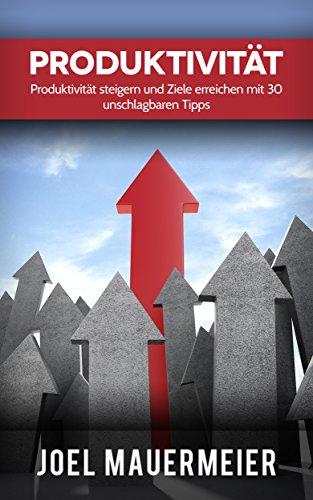 Produktivität: Produktivität steigern und Ziele erreichen mit 30 unschlagbaren Tipps