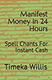 Manifest Money in 24 Hours: Spell Chants For Instant Cash