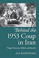 Behind the 1953 Coup in Iran: Thugs, Turncoats, Soldiers, and Spooks