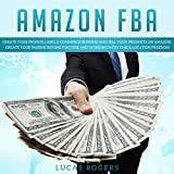 Amazon FBA: Create your Private Label E-Commerce Business and Sell your Products on Amazon. Create your Passive Income Fortune and Working with Time & Location Freedom. (English Edition)
