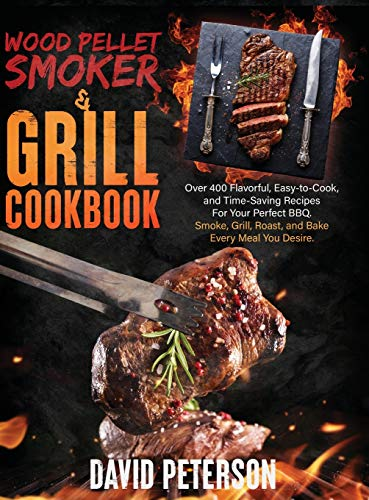 Compare Textbook Prices for Wood Pellet Smoker And Grill Cookbook.: Over 400 Flavorful, Easy-to-Cook and Time-Saving Recipes For Your Perfect BBQ, Smoke, Grill, Roast, and Bake Every Meal You Desire  ISBN 9781801578912 by Peterson, David