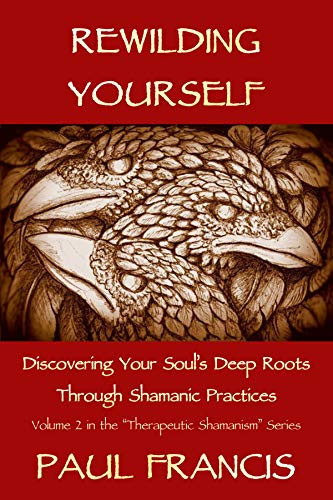 Rewilding Yourself: Discovering Your Soul's Deep Roots Through Shamanic Practices (Therapeutic Shamanism Book 2)