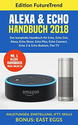 Amazon Echo Handbuch 2018: Das komplette Buch für Echo, Echo Dot, Alexa, Echo Show, Echo Plus, Echo Connect, Echo2 & Echo Buttons, Fire TV, Anleitungen, ... Skills Bonus: East Eggs (German Edition)