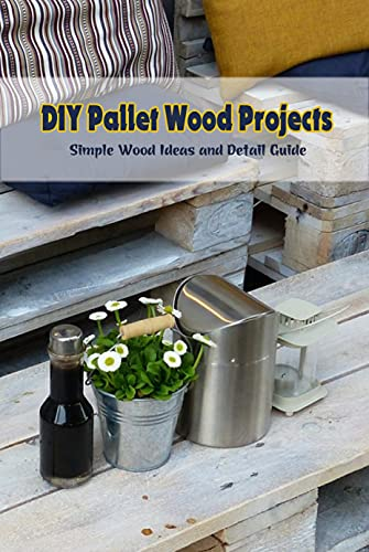 DIY Pallet Wood Projects: Simple Wood Ideas and Detail Guide: Pallet Wood Craft Ideas (English Edition)