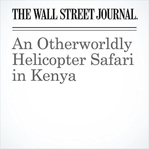 An Otherworldly Helicopter Safari in Kenya copertina
