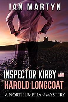 Inspector Kirby and Harold Longcoat: A Northumbrian Mystery (Inspector Kirby Northumbrian Mysteries Book 1) by [Ian Martyn]