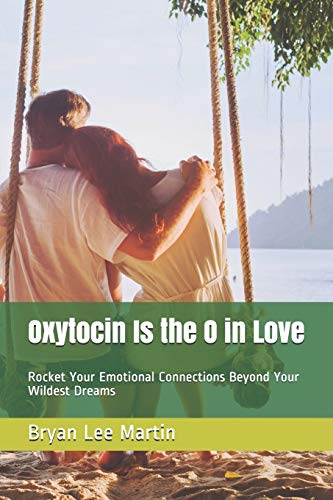 Oxytocin Is the O in Love: Rocket Your Emotional Connections Beyond Your Wildest Dreams