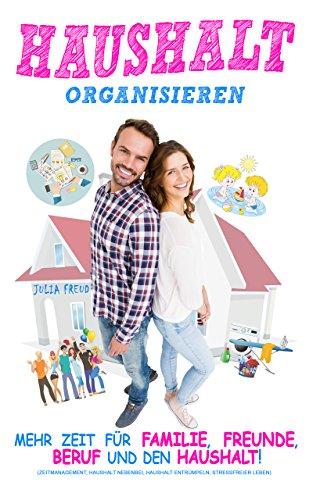 Haushalt organisieren: Mehr Zeit für Familie, Freunde, Beruf und den Haushalt (Zeitmanagement, Haushalt nebenbei, Haushalt entrümpeln, stressfreier Leben)
