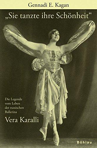 Sie Tanzte Ihre Schonheit: Die Legende Vom Leben Der Russischen Ballerina Vera Karalli 1889 - 1972