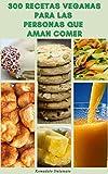 300 Recetas Veganas Para Las Personas Que Aman Comer : Recetas Para Veganos Y Vegetarianos - Recetas Para El Desayuno, El Almuerzo, La Cena, Las Vacaciones, La Pasta, La Pizza, Las Salsas, El Tofu