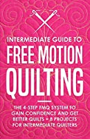 Intermediate Guide to Free Motion Quilting: The 4-Step FMQ System to Gain Confidence and Get Better Quilts + 8 Projects for Intermediate Quilters