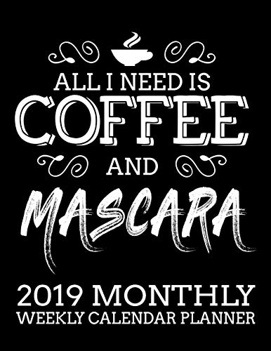 All I Need Is Coffee and Mascara 2019 Monthly Weekly Calendar Planner: Simple and Practical Schedule Organizer for Coffee Lovers