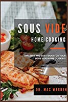 Sous Vide Home Cooking: Amazing And Easy Ideas For Your Sous Vide Home Cooking