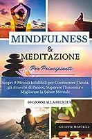 MINDFULNESS & MEDITAZIONE PER PRINCIPIANTI 60 giorni alla felicità: Scopri 9 Metodi Infallibili per Combattere l'Ansia, gli Attacchi di Panico, Superare l'Insonnia e Migliorare la Salute Mentale