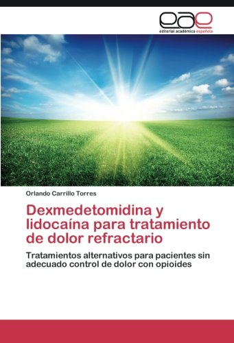 Dexmedetomidina y lidocaína para tratamiento de dolor refractario: Tratamientos alternativos para pacientes sin adecuado control de dolor con opioides