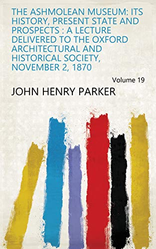 The Ashmolean Museum: Its History, Present State and Prospects : a Lecture Delivered to the Oxford Architectural and Historical Society, November 2, 1870 Volume 19 (English Edition)