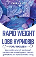 Rapid Weight Loss Hypnosis for Women: Lose Weight Naturally Fast Through Meditation Techniques, Hypnosis, Hypnotic Gastric Band and Improve Mindful Eating