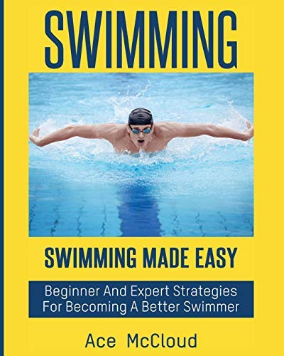 Swimming: Swimming Made Easy: Beginner and Expert Strategies For Becoming A Better Swimmer (Swimming Secrets Tips Coaching Training Strategy Guide Book 1)