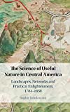The Science of Useful Nature in Central America: Landscapes, Networks and Practical Enlightenment, 1784–1838
