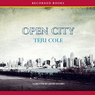 Open City     A Novel               By:                                                                                                                                 Teju Cole                               Narrated by:                                                                                                                                 Kevin Mambo                      Length: 9 hrs     166 ratings     Overall 3.6
