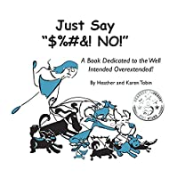 """Just Say """"$%#&! NO!"""": A Book Dedicated to the Well Intended Overextended! (Brutal Truth)"""