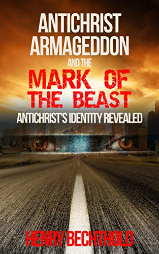 Antichrist, Armageddon, and the Mark of the Beast: Antichrist's Identity Revealed by [Henry Bechthold]