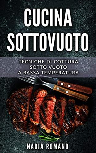 CUCINA SOTTOVUOTO: Tecniche di cottura sotto vuoto a bassa temperatura (Libri Cucina Vol. 2)