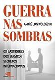 Guerras nas sombras - os bastidores dos serviços secretos internacionais (Portuguese Edition)