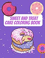 Sweet And Treat Cake Coloring Book: Delight Collection Of Desser Designs (Cookies, Cupcakes, Donuts, Ice Cream And Much More)