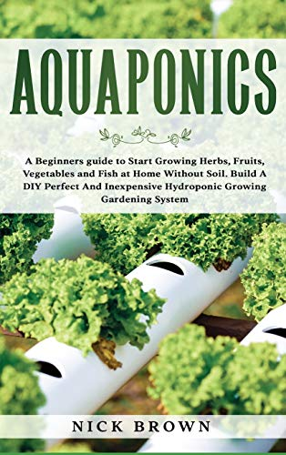 Aquaponics: A Beginners guide to Start Growing Herbs, Fruits, Vegetables and Fish at Home Without Soil. Build A DIY Perfect and Inexpensive Hydroponic Growing Gardening System