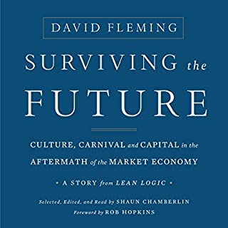 Surviving the Future: Culture, Carnival and Capital in the Aftermath of the Market Economy                   By:                                                                                                                                 David Fleming,                                                                                        Shaun Chamberlin,                                                                                        Rob Hopkins                               Narrated by:                                                                                                                                 Shaun Chamberlin,                                                                                        Rob Hopkins                      Length: 8 hrs and 21 mins     1 rating     Overall 5.0