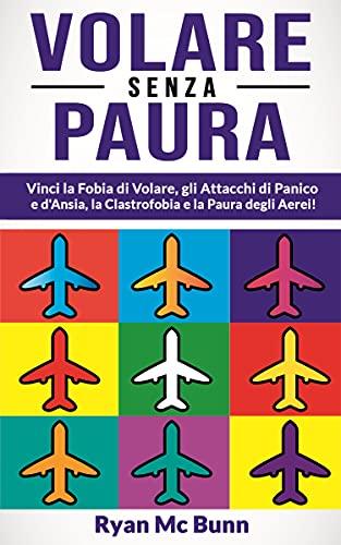 VOLARE SENZA PAURA: Vincere la Fobia di Volare, Attacchi di Panico e Ansia, Clastrofobia e la Paura degli Aerei! Come superare la pre-ansia da volo e sviluppare fiducia per viaggiare in pieno relax!